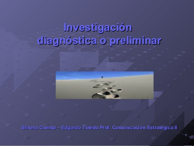 InvestigaciónInvestigación diagnóstica o preliminardiagnóstica o preliminar Silvana Comba – Edgardo Toledo Prof. Comunicac...