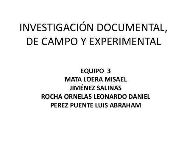 INVESTIGACIÓN DOCUMENTAL, DE CAMPO Y EXPERIMENTAL EQUIPO 3 MATA LOERA MISAEL JIMÉNEZ SALINAS ROCHA ORNELAS LEONARDO DANIEL...
