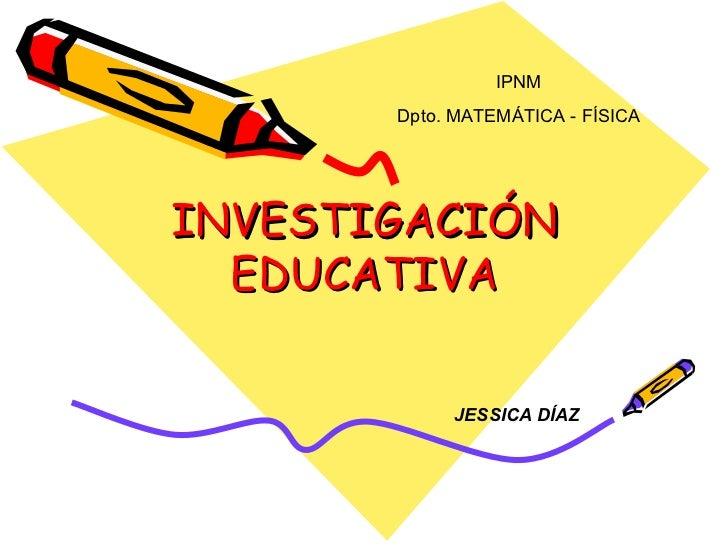 INVESTIGACIÓN EDUCATIVA IPNM Dpto. MATEMÁTICA - FÍSICA JESSICA DÍAZ
