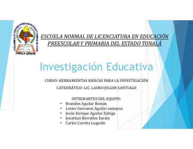 ESCUELA NORMAL DE LICENCIATURA EN EDUCACIÓN  PREESCOLAR Y PRIMARIA DEL ESTADO TONALÁ  Investigación Educativa  CURSO: HERR...