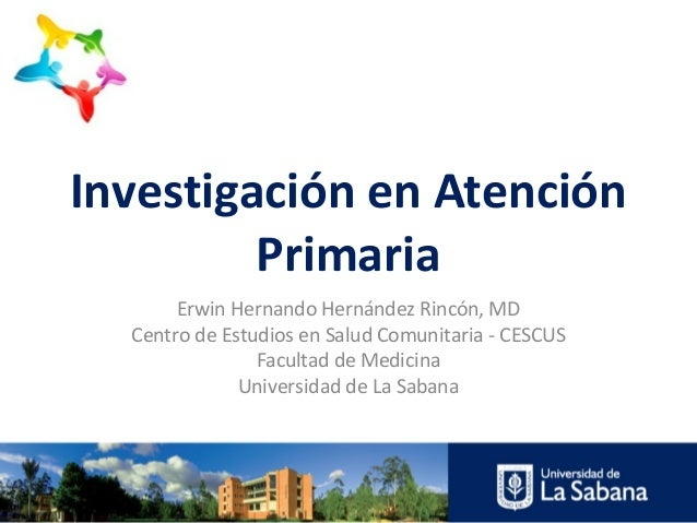 Investigación en Atención Primaria Erwin Hernando Hernández Rincón, MD Centro de Estudios en Salud Comunitaria - CESCUS Fa...