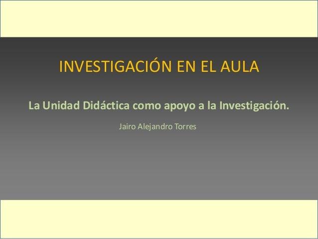 INVESTIGACIÓN EN EL AULA La Unidad Didáctica como apoyo a la Investigación. Jairo Alejandro Torres