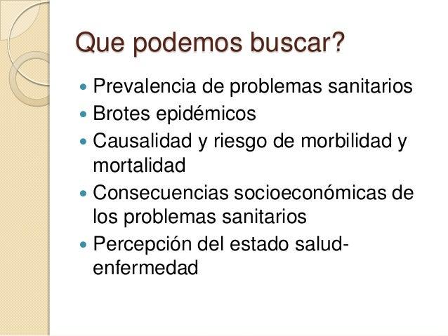 Que podemos buscar?  Prevalencia de problemas sanitarios  Brotes epidémicos  Causalidad y riesgo de morbilidad y mortal...
