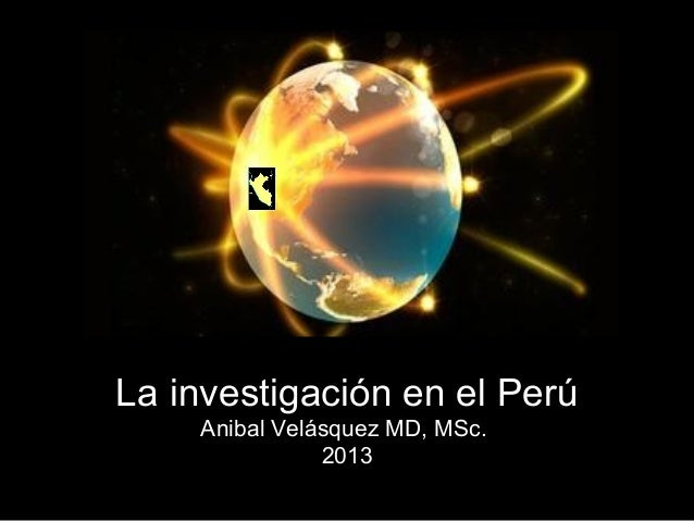 La investigación en el PerúAnibal Velásquez MD, MSc.2013