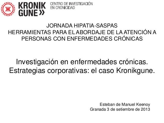Esteban de Manuel Keenoy Granada 3 de setiembre de 2013 Investigación en enfermedades crónicas. Estrategias corporativas: ...