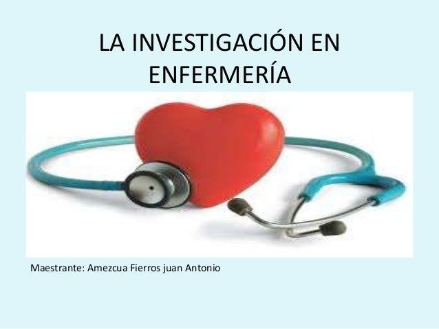 LA INVESTIGACIÓN EN ENFERMERÍA Maestrante: Amezcua Fierros juan Antonio
