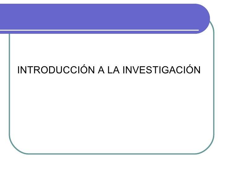 <ul><li>INTRODUCCIÓN A LA INVESTIGACIÓN </li></ul>