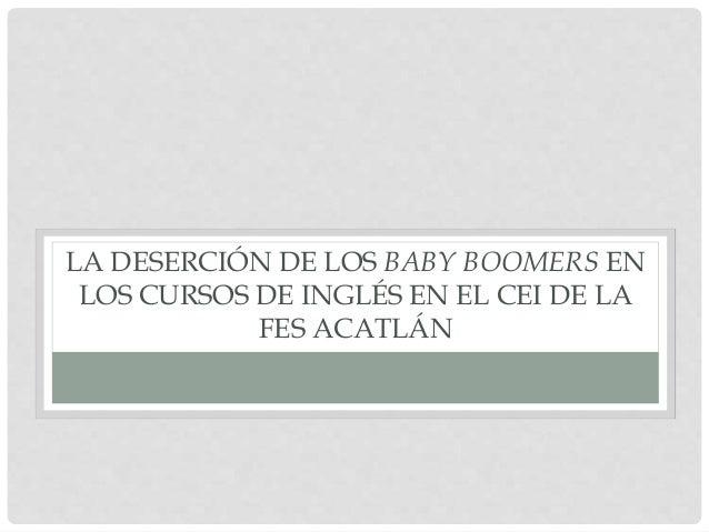 LA DESERCIÓN DE LOS BABY BOOMERS EN LOS CURSOS DE INGLÉS EN EL CEI DE LA FES ACATLÁN