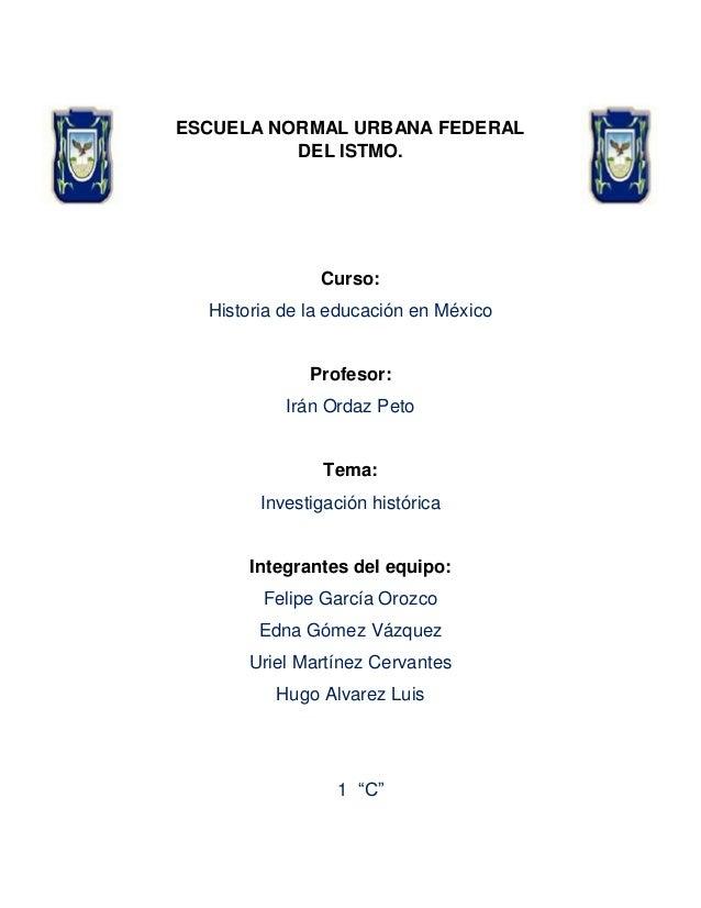 ESCUELA NORMAL URBANA FEDERAL DEL ISTMO.  Curso: Historia de la educación en México  Profesor: Irán Ordaz Peto  Tema: Inve...