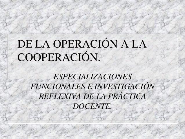 DE LA OPERACIÓN A LA COOPERACIÓN. ESPECIALIZACIONES FUNCIONALES E INVESTIGACIÓN REFLEXIVA DE LA PRÁCTICA DOCENTE.