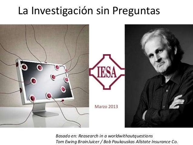 La Investigación sin Preguntas                          Marzo 2013       Basado en: Reasearch in a worldwithoutquestions  ...