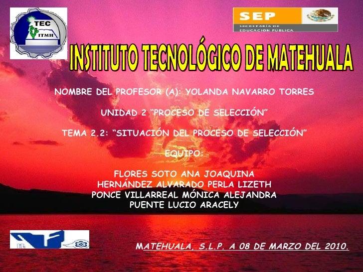 """INSTITUTO TECNOLÓGICO DE MATEHUALA NOMBRE DEL PROFESOR (A): YOLANDA NAVARRO TORRES UNIDAD 2 """"PROCESO DE SELECCIÓN"""" TEMA 2...."""