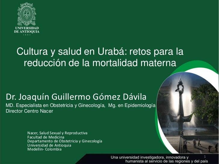 Cultura y salud en Urabá: retos para la     reducción de la mortalidad maternaDr. Joaquín Guillermo Gómez DávilaMD. Especi...