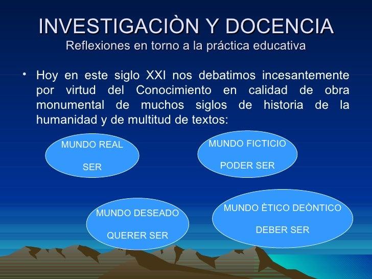 INVESTIGACIÒN Y DOCENCIA      Reflexiones en torno a la práctica educativa• Hoy en este siglo XXI nos debatimos incesantem...