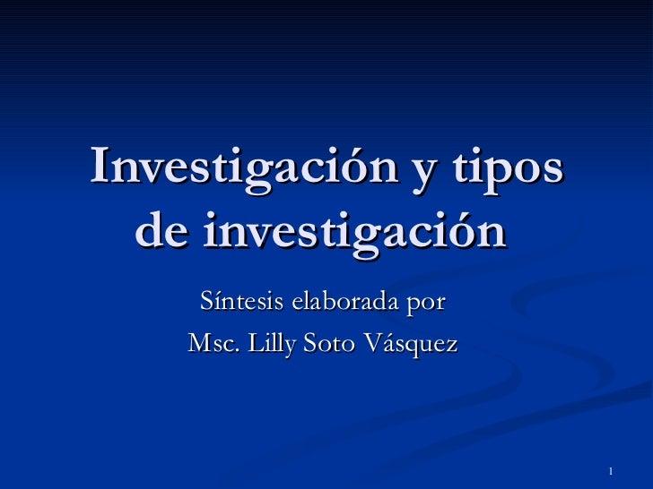 Investigación y tipos de investigación  Síntesis elaborada por  Msc. Lilly Soto Vásquez