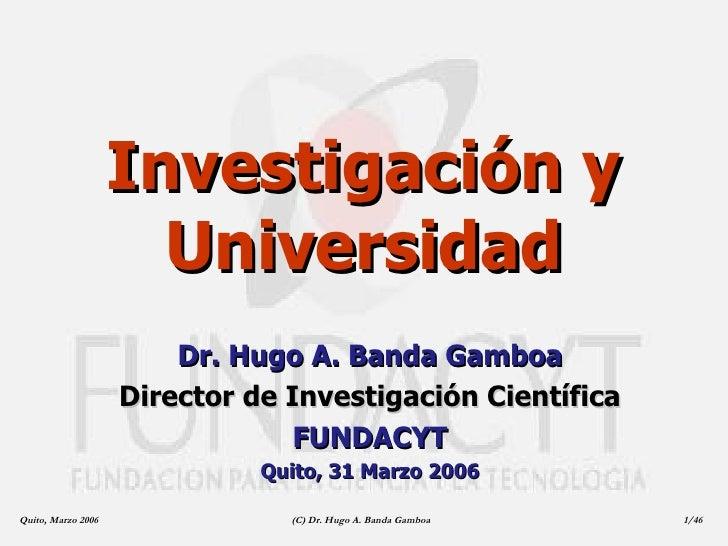 Investigación y Universidad Dr. Hugo A. Banda Gamboa Director de Investigación Científica FUNDACYT Quito, 31 Marzo 2006