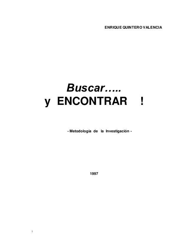 1 ENRIQUE QUINTERO VALENCIA Buscar….. y ENCONTRAR ! - Metodología de la Investigación - 1997