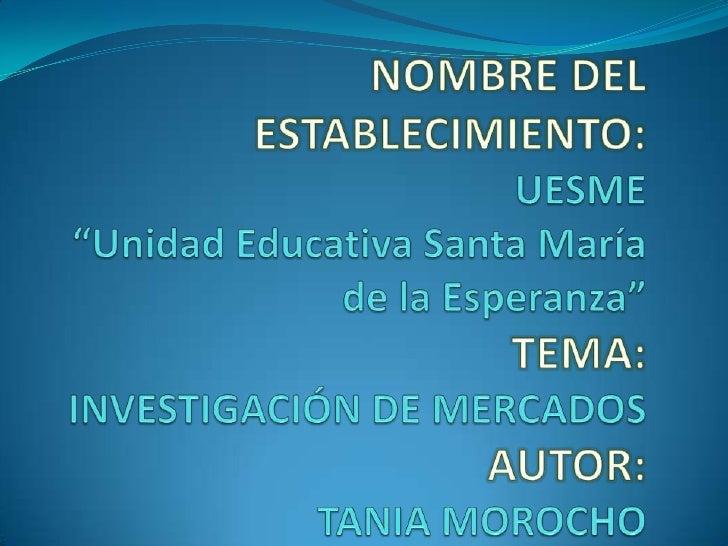 """NOMBRE DEL ESTABLECIMIENTO:UESME""""Unidad Educativa Santa María de la Esperanza""""TEMA:INVESTIGACIÓN DE MERCADOSAUTOR:TANIA MO..."""