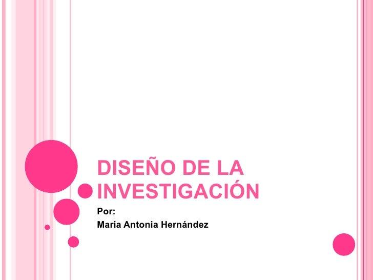 DISEÑO DE LA INVESTIGACIÓN Por: María Antonia Hernández