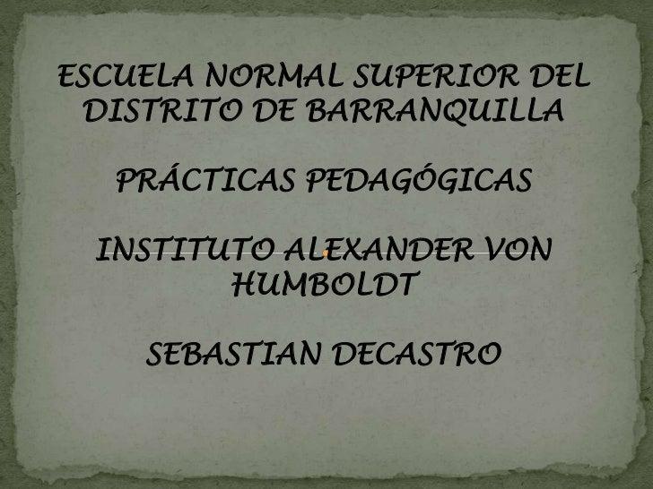 ESCUELA NORMAL SUPERIOR DEL DISTRITO DE BARRANQUILLA<br />PRÁCTICAS PEDAGÓGICAS<br />INSTITUTO ALEXANDER VON HUMBOLDT<br /...