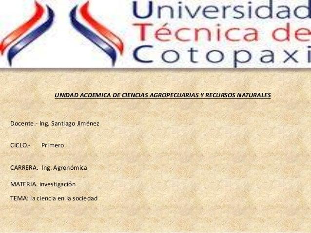 UNIDAD ACDEMICA DE CIENCIAS AGROPECUARIAS Y RECURSOS NATURALESDocente.- Ing. Santiago JiménezCICLO.-    PrimeroCARRERA.- I...