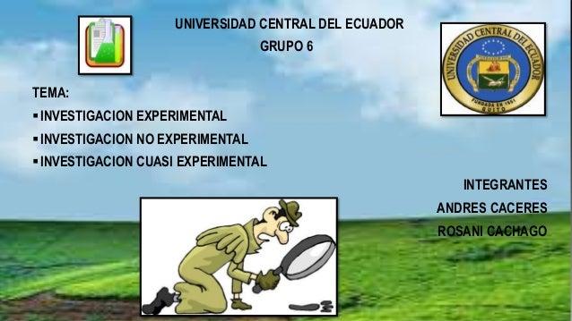UNIVERSIDAD CENTRAL DEL ECUADOR GRUPO 6 TEMA: INVESTIGACION EXPERIMENTAL INVESTIGACION NO EXPERIMENTAL INVESTIGACION CU...