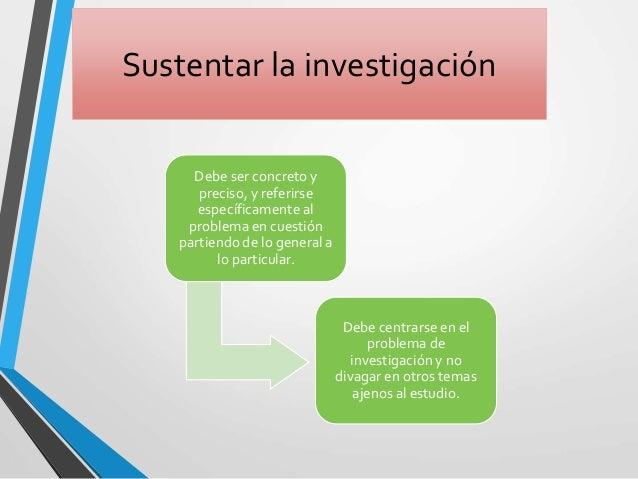 Sustentar la investigación Debe ser concreto y preciso, y referirse específicamente al problema en cuestión partiendo de l...