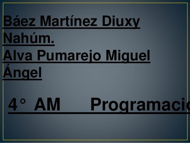 Báez Martínez Diuxy Nahúm. Alva Pumarejo Miguel Ángel 4° AM Programació