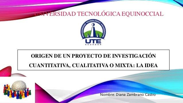 UNIVERSIDAD TECNOLÓGICA EQUINOCCIAL Nombre: Diana Zambrano Castro ORIGEN DE UN PROYECTO DE INVESTIGACIÓN CUANTITATIVA, CUA...