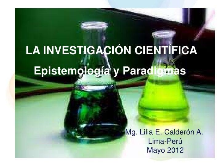 LA INVESTIGACIÓN CIENTÍFICA Epistemología y Paradigmas                Mg. Lilia E. Calderón A.                        Lima...