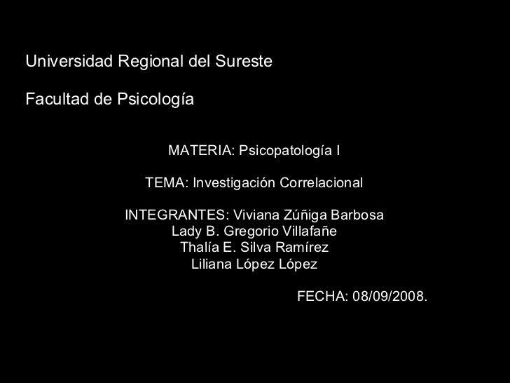 Universidad Regional del Sureste Facultad de Psicología MATERIA: Psicopatología I TEMA: Investigación Correlacional INTEGR...