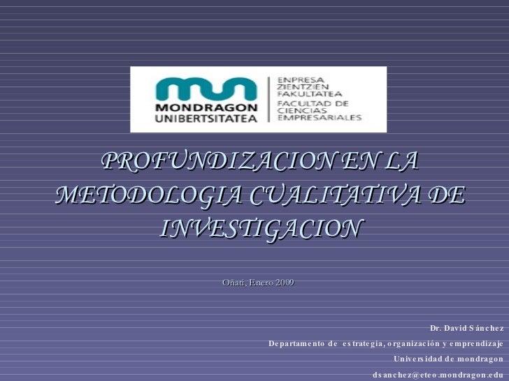 PROFUNDIZACION EN LA METODOLOGIA CUALITATIVA DE INVESTIGACION Oñati, Enero 2009 Dr. David Sánchez Departamento de  estrate...