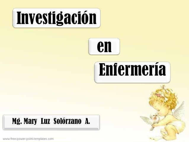 Investigación                            en                            EnfermeríaMg. Mary Luz Solórzano A.