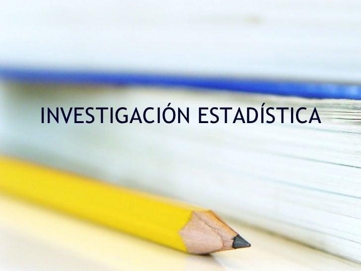 INVESTIGACIÓN ESTADÍSTICA