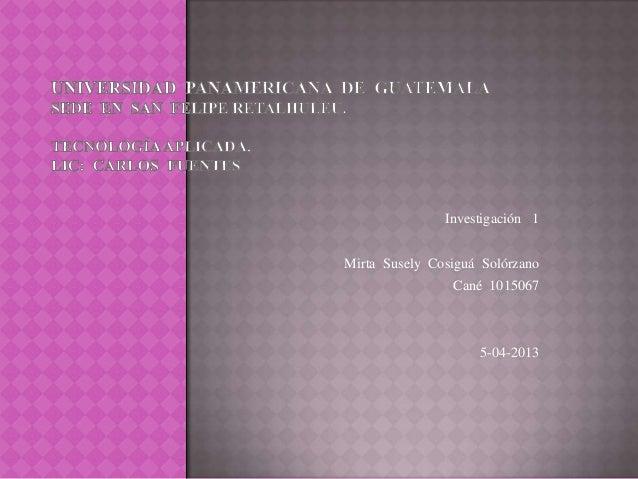 Investigación 1Mirta Susely Cosiguá Solórzano                Cané 1015067                    5-04-2013