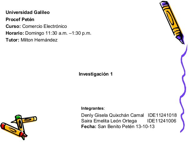 Universidad Galileo Procef Petén Curso: Comercio Electrónico Horario: Domingo 11:30 a.m. –1:30 p.m. Tutor: Milton Hernánde...