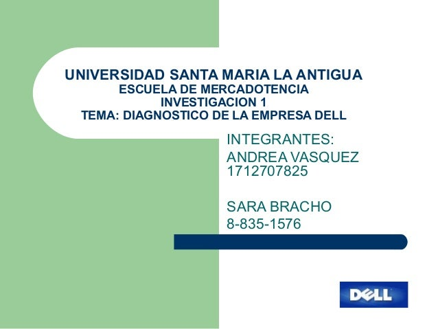 UNIVERSIDAD SANTA MARIA LA ANTIGUA ESCUELA DE MERCADOTENCIA INVESTIGACION 1 TEMA: DIAGNOSTICO DE LA EMPRESA DELL INTEGRANT...