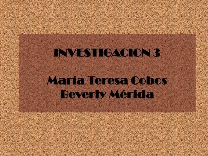 INVESTIGACION 3María Teresa CobosBeverly Mérida<br />