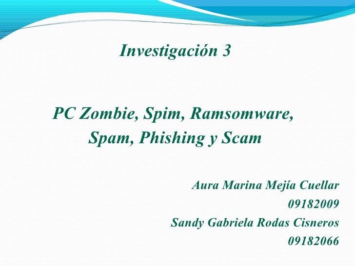 Aura Marina Mejía Cuellar 09182009 Sandy Gabriela Rodas Cisneros 09182066 Investigación 3 PC Zombie, Spim, Ramsomware,  Sp...