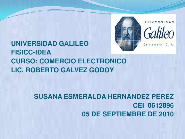 UNIVERSIDAD GALILEO<br />FISICC-IDEA<br />CURSO: COMERCIO ELECTRONICO<br />LIC. ROBERTO GALVEZ GODOY<br />SUSANA ESMERALDA...