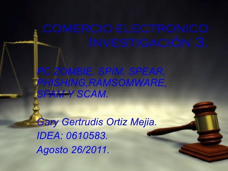 COMERCIO ELECTRONICO Investigación 3. PC ZOMBIE, SPIM, SPEAR, PHISHING,RAMSOMWARE, SPAM Y SCAM. Gary Gertrudis Ortiz Mejia...