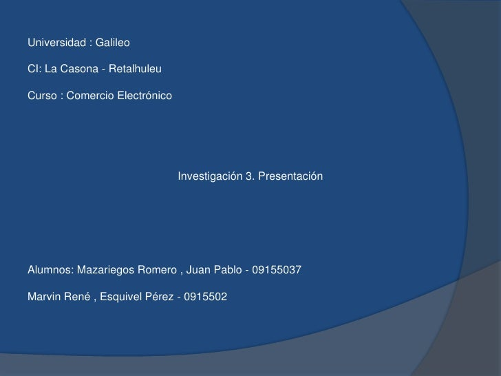 Universidad : GalileoCI: La Casona - RetalhuleuCurso : Comercio ElectrónicoInvestigación 3. PresentaciónAlumnos: Mazari...