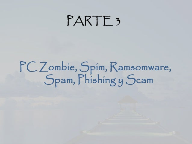 PARTE 3 PC Zombie, Spim, Ramsomware, Spam, Phishing y Scam