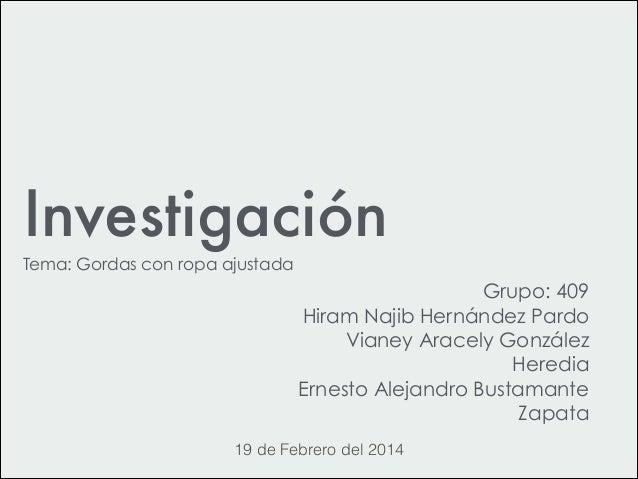 Investigación Tema: Gordas con ropa ajustada Grupo: 409 Hiram Najib Hernández Pardo Vianey Aracely González Heredia Ernes...