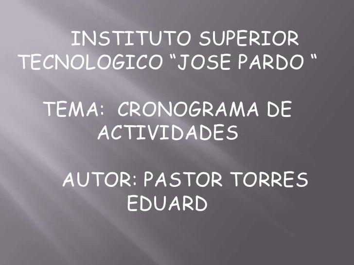 "INSTITUTO SUPERIOR TECNOLOGICO ""JOSE PARDO ""<br />TEMA:  CRONOGRAMA DE ACTIVIDADES <br />AUTOR: PASTOR TORRES EDUARD <br />"