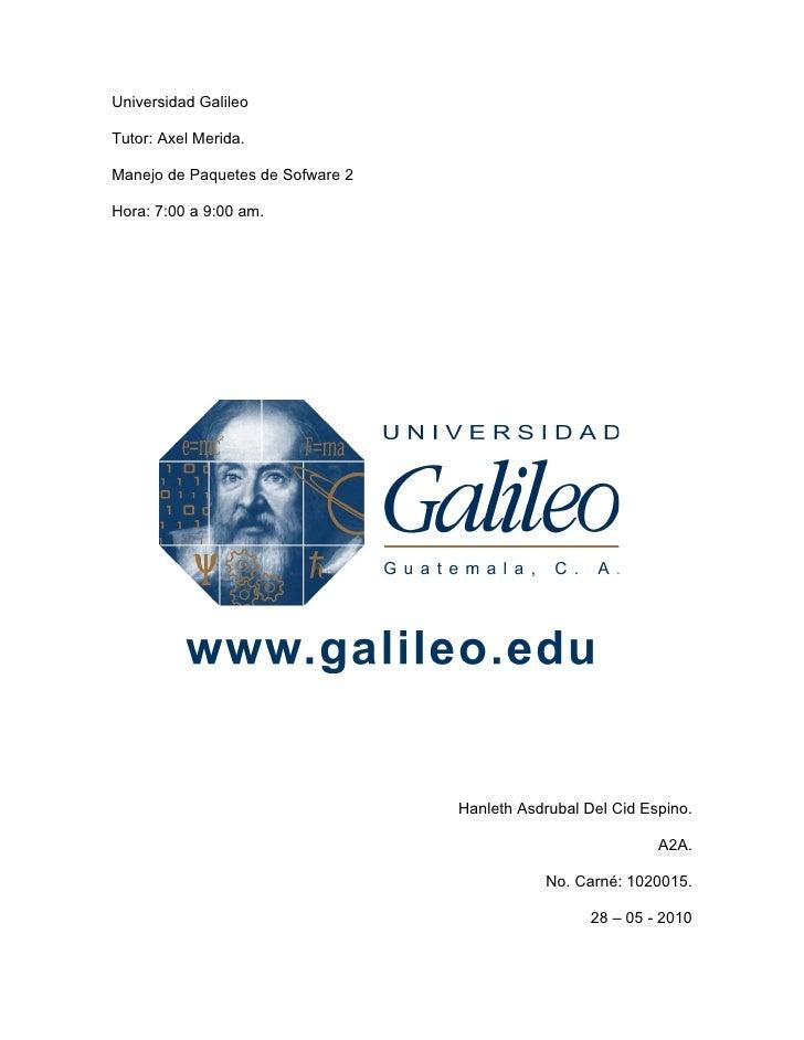 Universidad Galileo  Tutor: Axel Merida.  Manejo de Paquetes de Sofware 2  Hora: 7:00 a 9:00 am.                          ...
