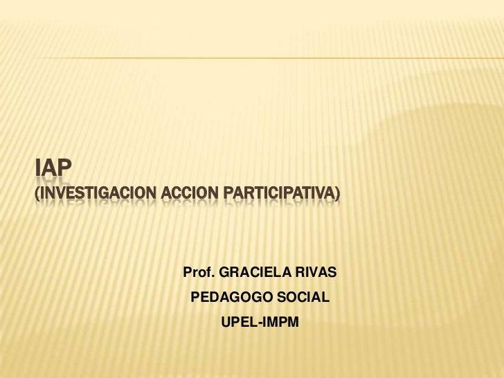 IAP(INVESTIGACION ACCION PARTICIPATIVA)<br />Prof. GRACIELA RIVAS <br />PEDAGOGO SOCIAL <br />UPEL-IMPM<br />