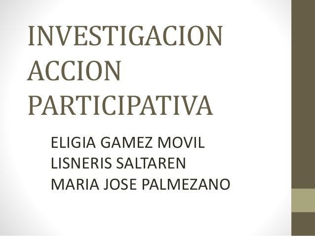 INVESTIGACION  ACCION  PARTICIPATIVA  ELIGIA GAMEZ MOVIL  LISNERIS SALTAREN  MARIA JOSE PALMEZANO