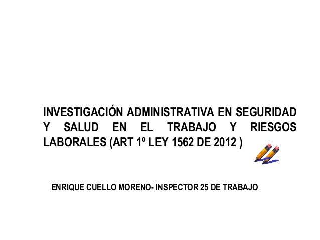 INVESTIGACIÓN ADMINISTRATIVA EN SEGURIDADY SALUD EN EL TRABAJO Y RIESGOSLABORALES (ART 1º LEY 1562 DE 2012 ) ENRIQUE CUELL...