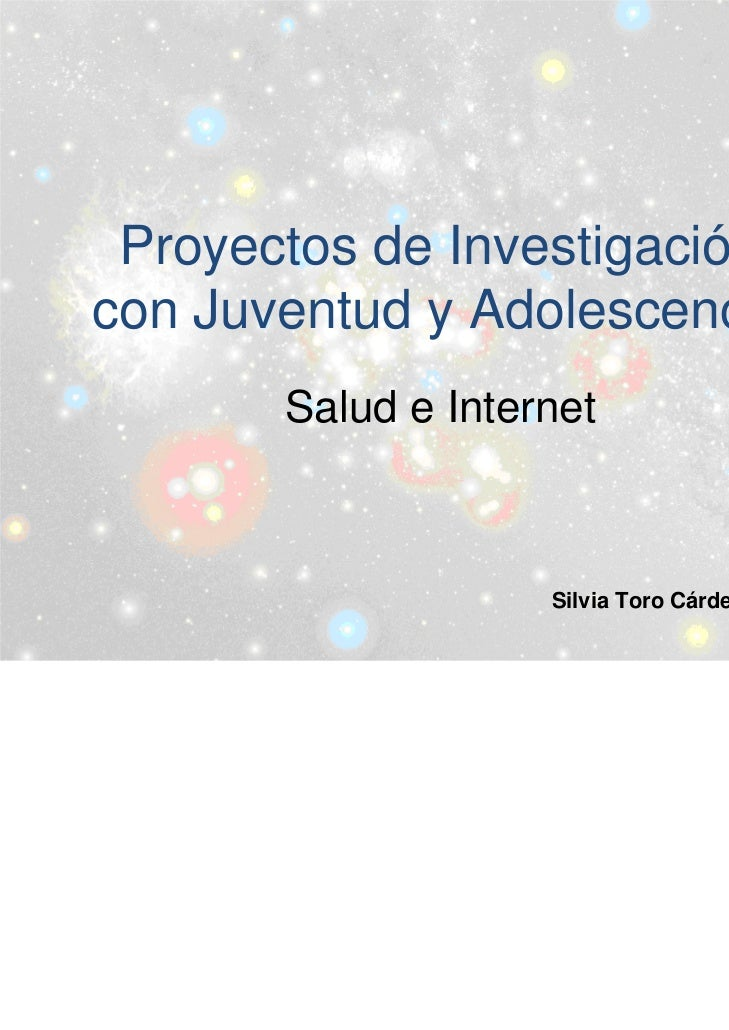 Proyectos de Investigacióncon Juventud y Adolescencia       Salud e Internet                    Silvia Toro Cárdenas 2012